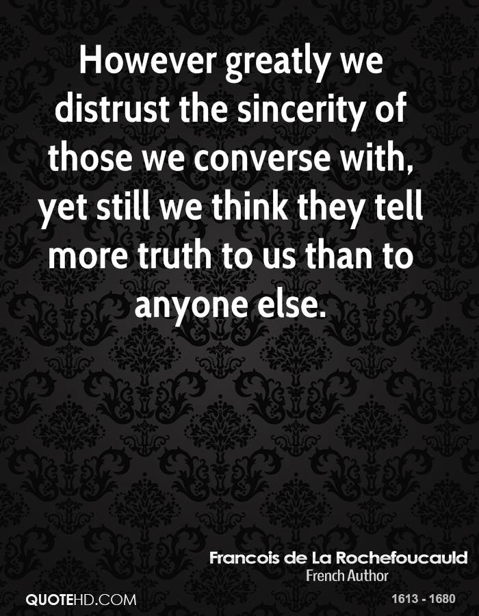 However greatly we distrust the sincerity of those we converse with, yet still we think they tell more truth to us than to anyone else.