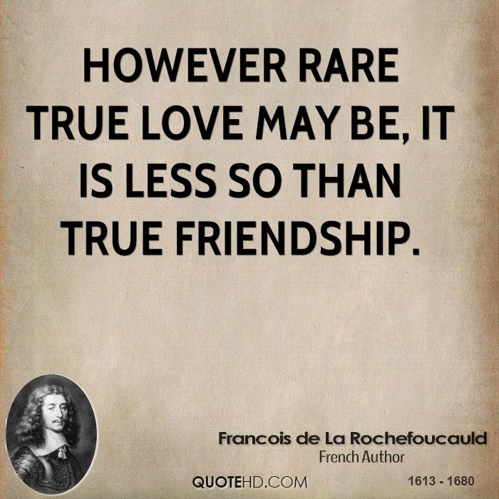 However rare true love may be, it is less so than true friendship.