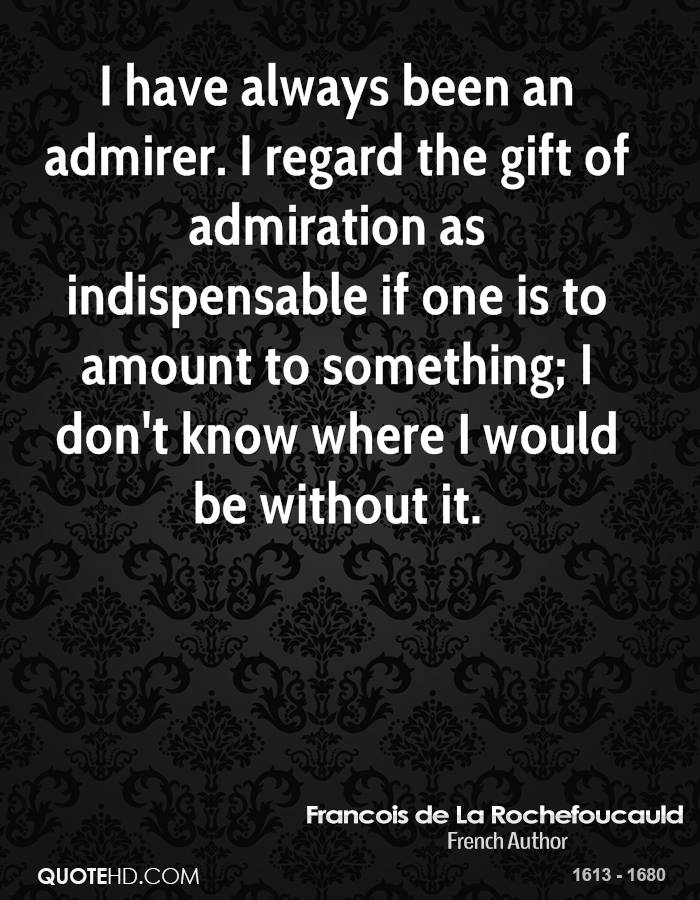 I have always been an admirer. I regard the gift of admiration as indispensable if one is to amount to something; I don't know where I would be without it.