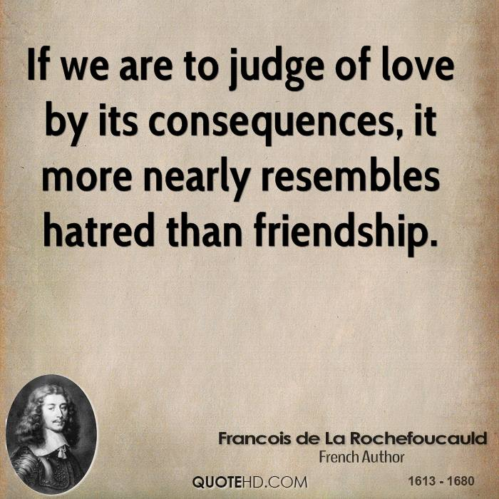 If we are to judge of love by its consequences, it more nearly resembles hatred than friendship.