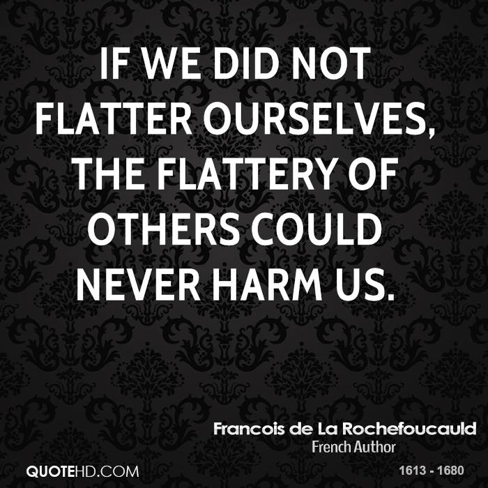 If we did not flatter ourselves, the flattery of others could never harm us.