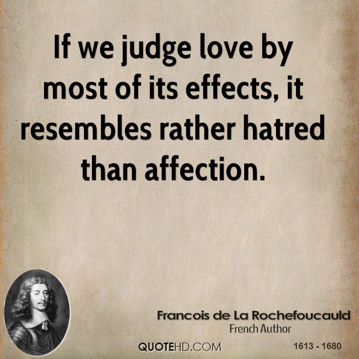 If we judge love by most of its effects, it resembles rather hatred than affection.