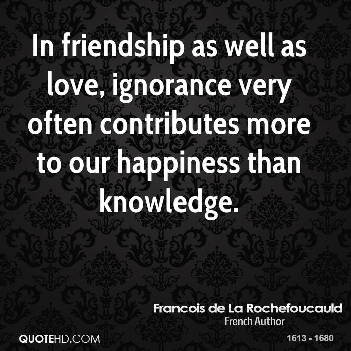 In friendship as well as love, ignorance very often contributes more to our happiness than knowledge.