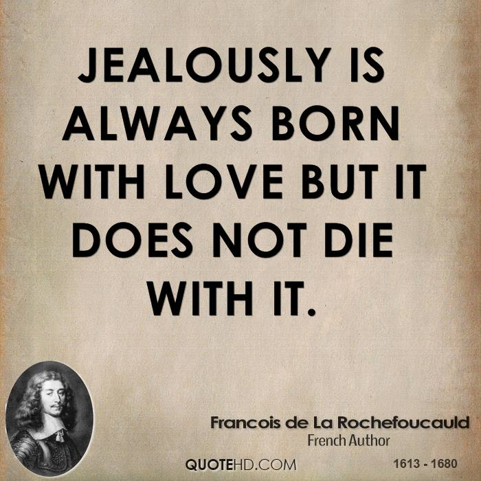 Jealously is always born with love but it does not die with it.
