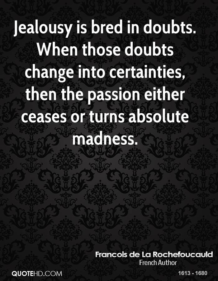 Jealousy is bred in doubts. When those doubts change into certainties, then the passion either ceases or turns absolute madness.