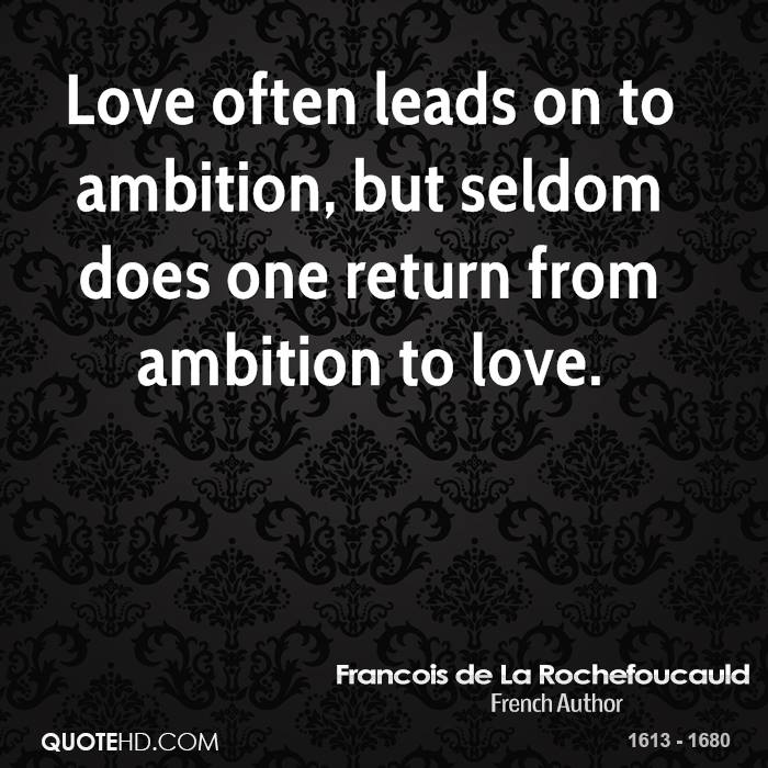 Love often leads on to ambition, but seldom does one return from ambition to love.