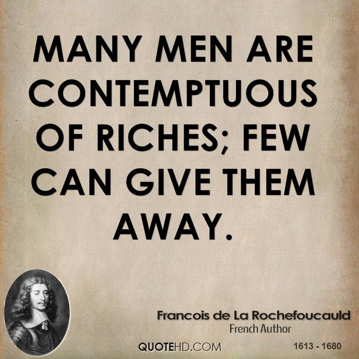 Many men are contemptuous of riches; few can give them away.