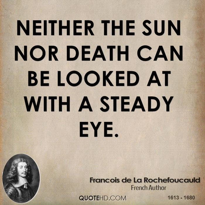 Neither the sun nor death can be looked at with a steady eye.