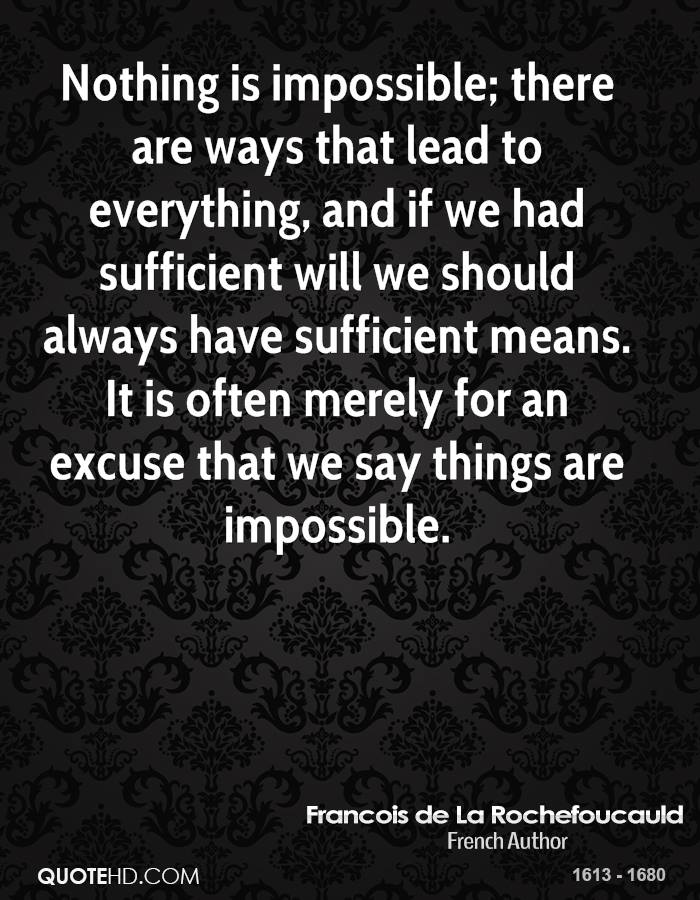 Nothing is impossible; there are ways that lead to everything, and if we had sufficient will we should always have sufficient means. It is often merely for an excuse that we say things are impossible.