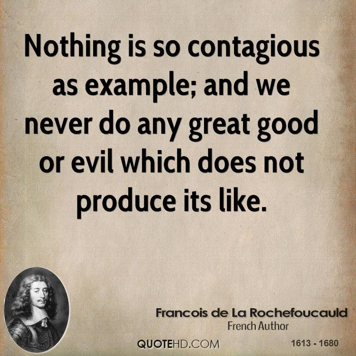 Nothing is so contagious as example; and we never do any great good or evil which does not produce its like.