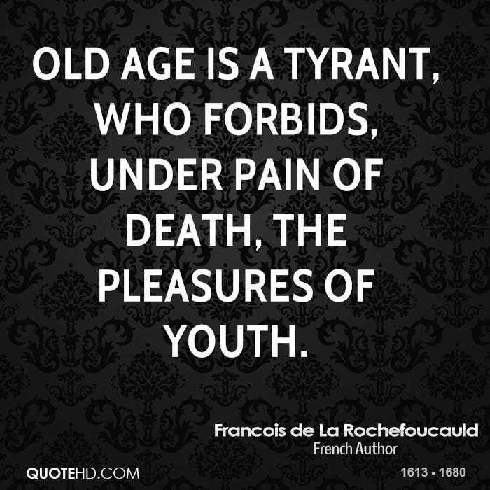 Old age is a tyrant, who forbids, under pain of death, the pleasures of youth.