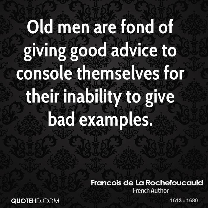 Old men are fond of giving good advice to console themselves for their inability to give bad examples.