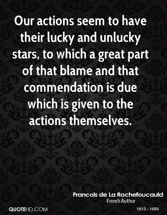 Our actions seem to have their lucky and unlucky stars, to which a great part of that blame and that commendation is due which is given to the actions themselves.