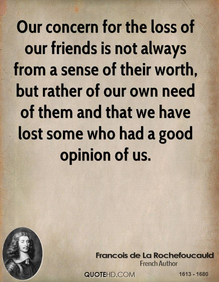 Our concern for the loss of our friends is not always from a sense of their worth, but rather of our own need of them and that we have lost some who had a good opinion of us.