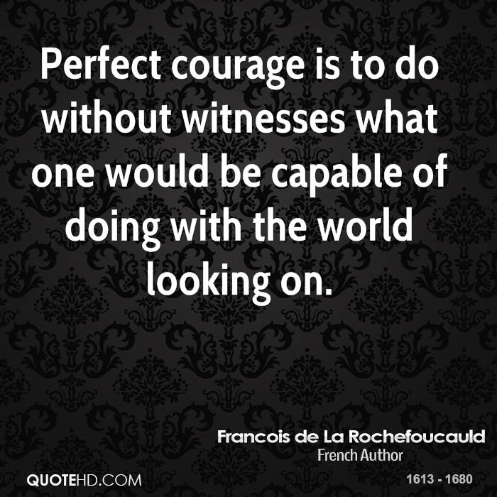 Perfect courage is to do without witnesses what one would be capable of doing with the world looking on.