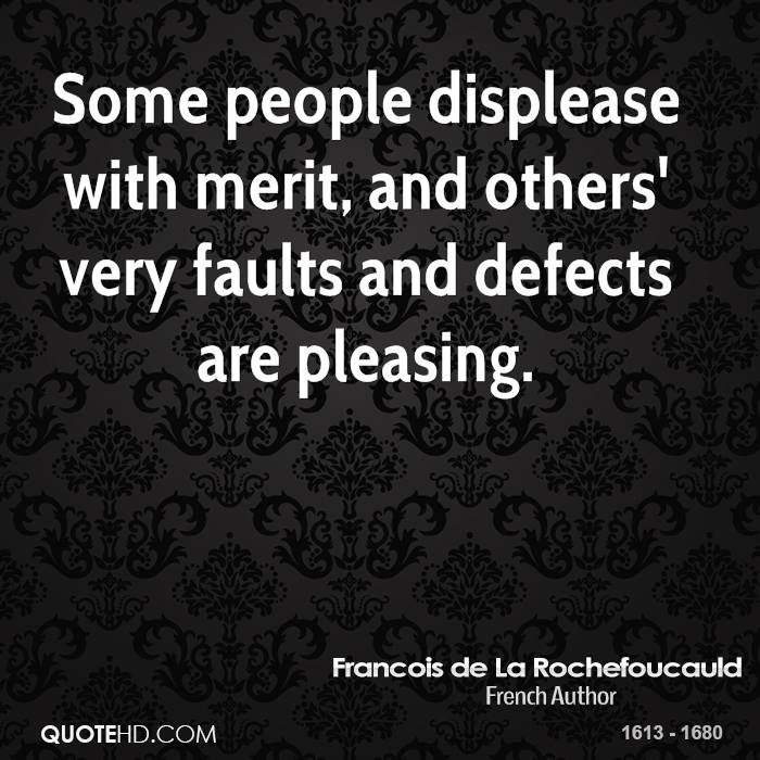 Some people displease with merit, and others' very faults and defects are pleasing.