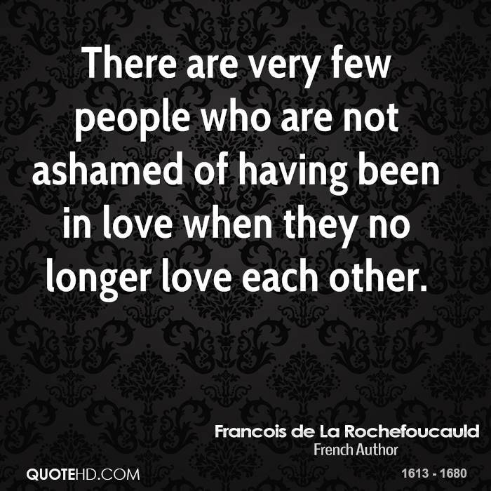 There are very few people who are not ashamed of having been in love when they no longer love each other.