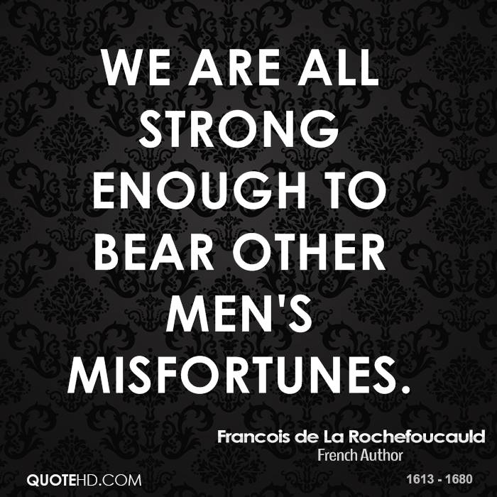 We are all strong enough to bear other men's misfortunes.