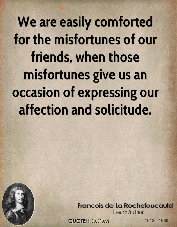We are easily comforted for the misfortunes of our friends, when those misfortunes give us an occasion of expressing our affection and solicitude.