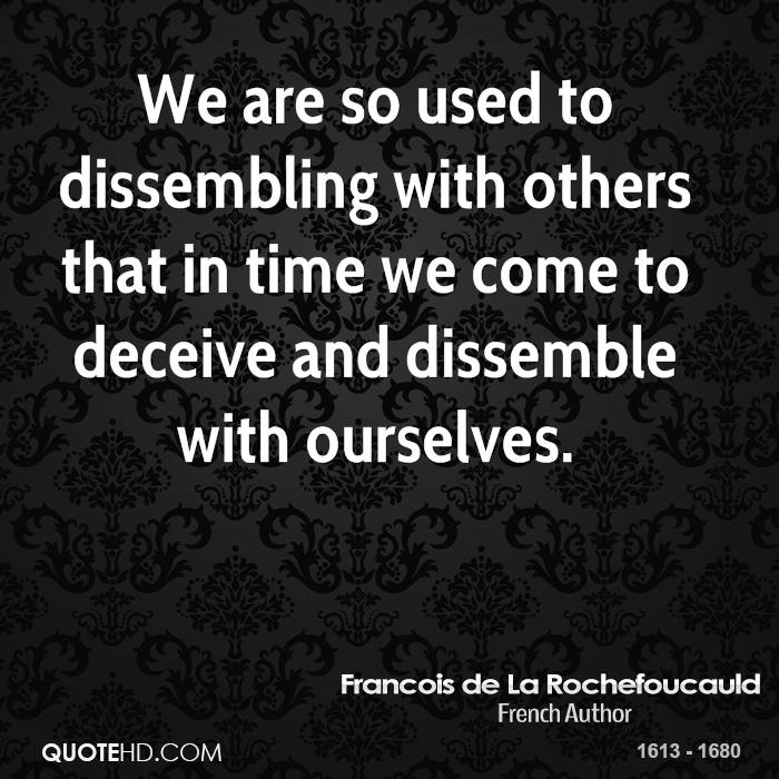 We are so used to dissembling with others that in time we come to deceive and dissemble with ourselves.