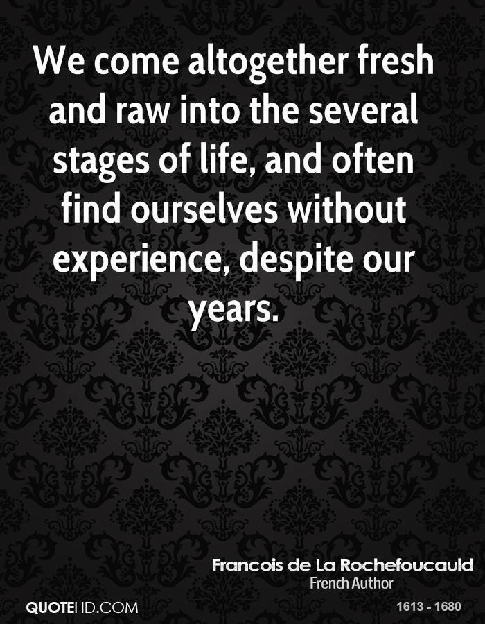 We come altogether fresh and raw into the several stages of life, and often find ourselves without experience, despite our years.