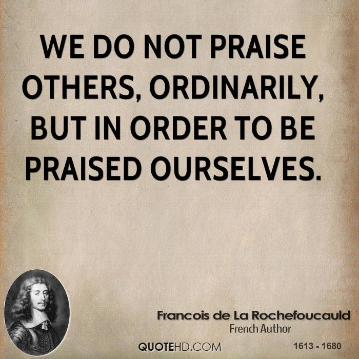 We do not praise others, ordinarily, but in order to be praised ourselves.