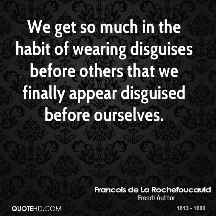 We get so much in the habit of wearing disguises before others that we finally appear disguised before ourselves.