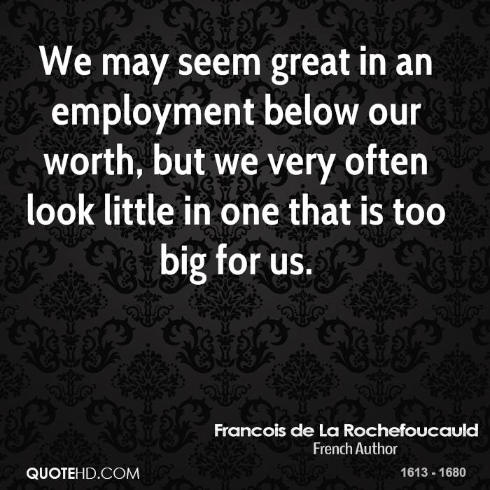 We may seem great in an employment below our worth, but we very often look little in one that is too big for us.