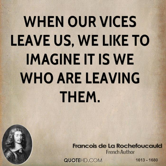 When our vices leave us, we like to imagine it is we who are leaving them.