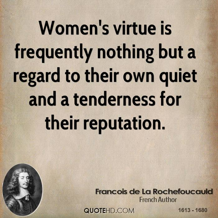 Women's virtue is frequently nothing but a regard to their own quiet and a tenderness for their reputation.