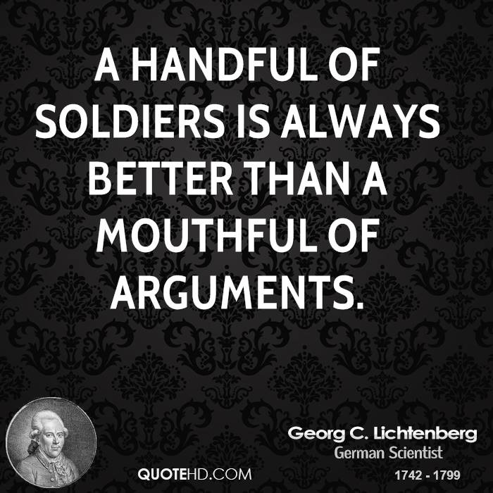 A handful of soldiers is always better than a mouthful of arguments.