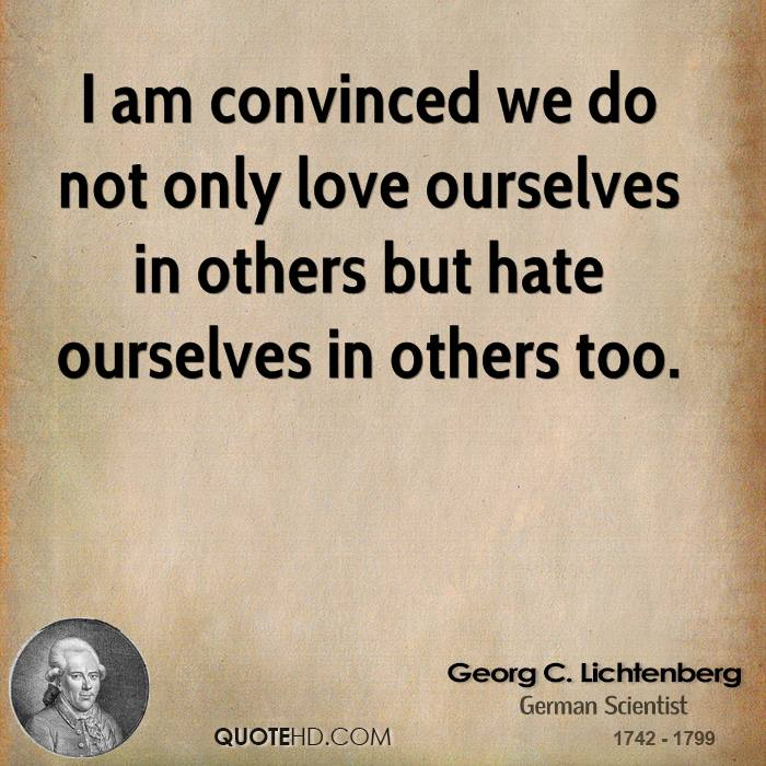 I am convinced we do not only love ourselves in others but hate ourselves in others too.