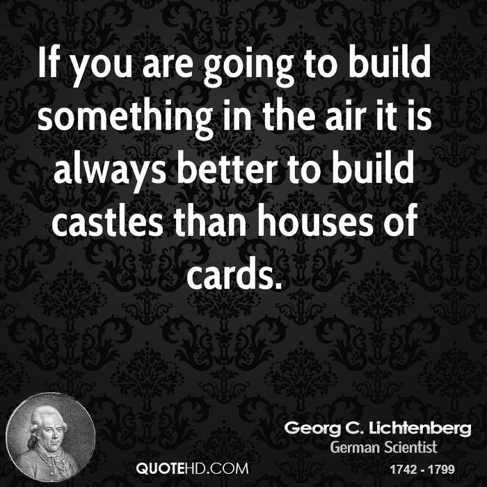 If you are going to build something in the air it is always better to build castles than houses of cards.