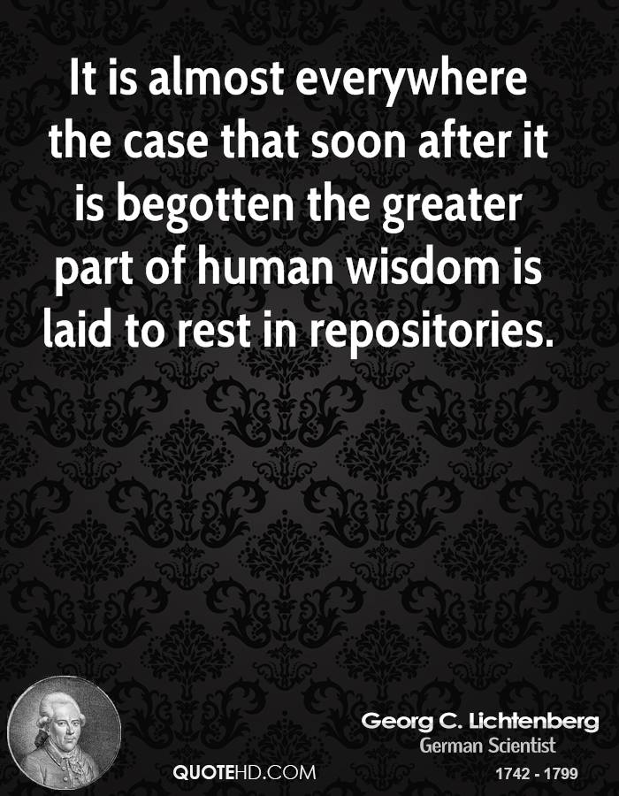 It is almost everywhere the case that soon after it is begotten the greater part of human wisdom is laid to rest in repositories.