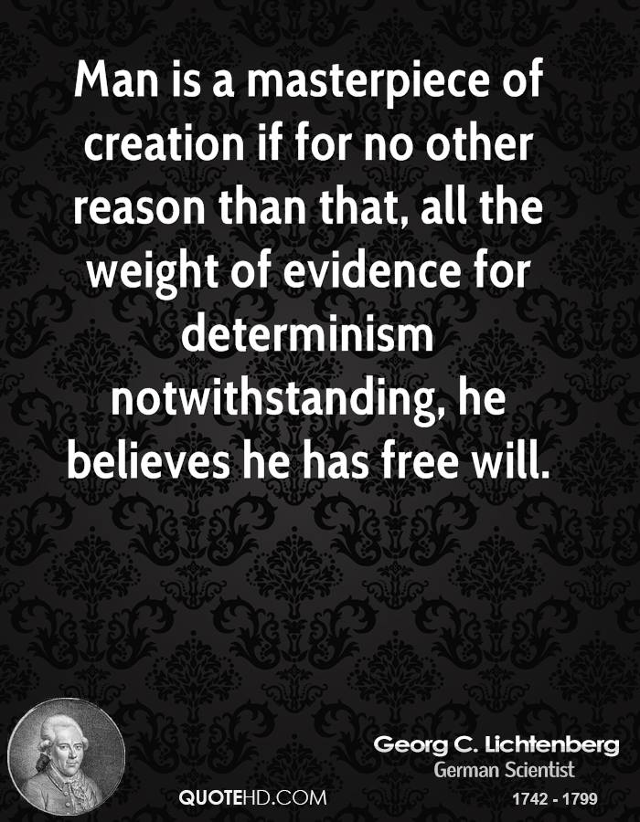 Man is a masterpiece of creation if for no other reason than that, all the weight of evidence for determinism notwithstanding, he believes he has free will.