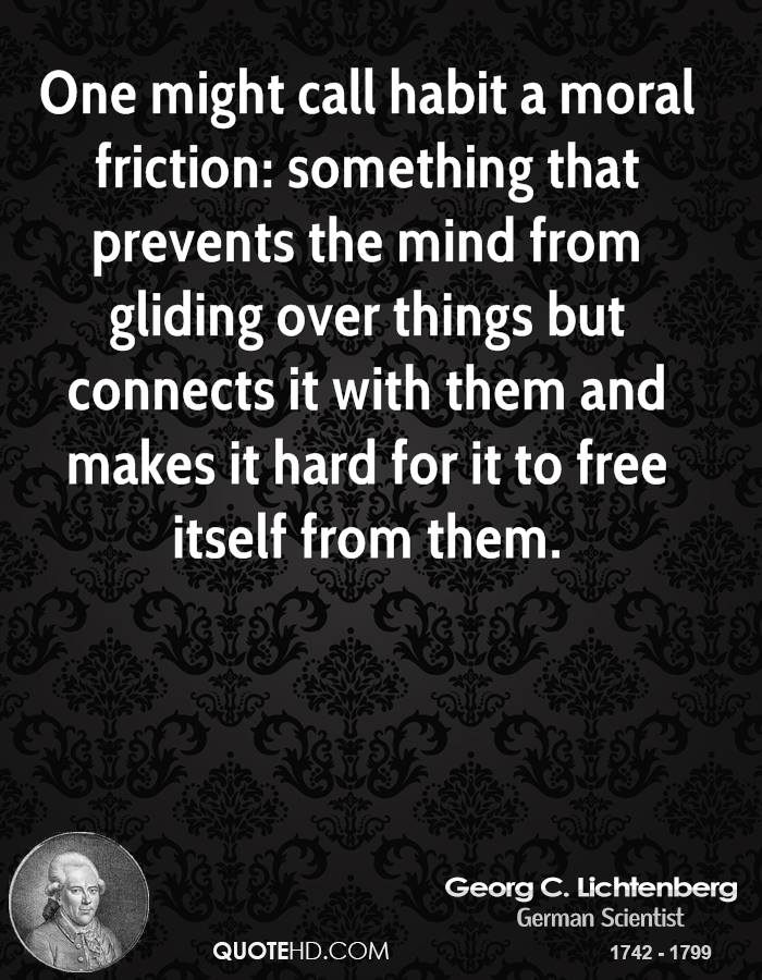 One might call habit a moral friction: something that prevents the mind from gliding over things but connects it with them and makes it hard for it to free itself from them.
