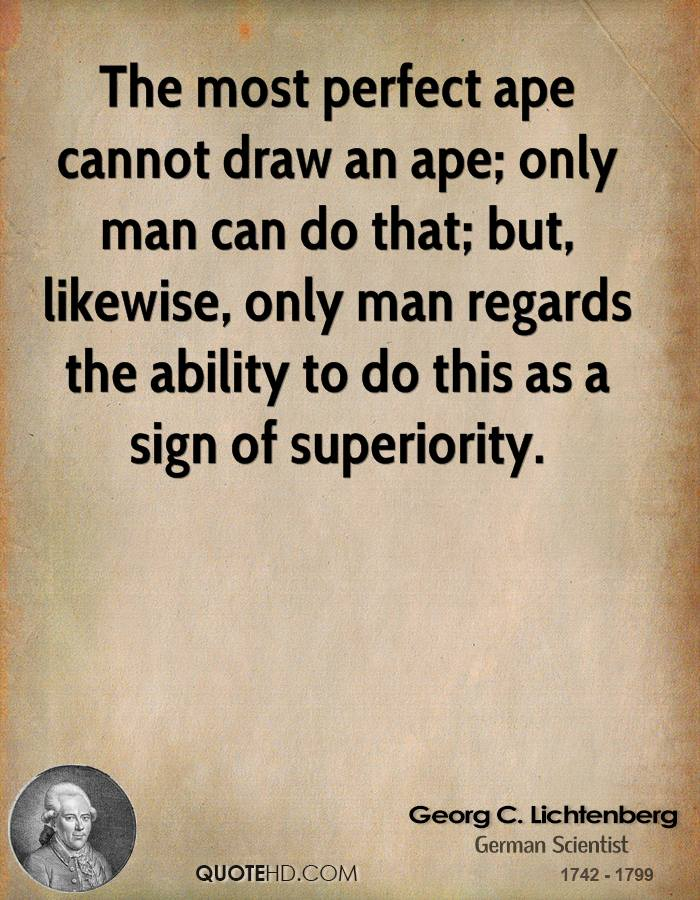 The most perfect ape cannot draw an ape; only man can do that; but, likewise, only man regards the ability to do this as a sign of superiority.