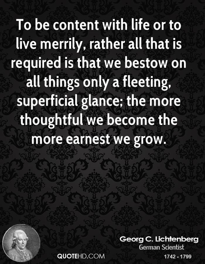To be content with life or to live merrily, rather all that is required is that we bestow on all things only a fleeting, superficial glance; the more thoughtful we become the more earnest we grow.