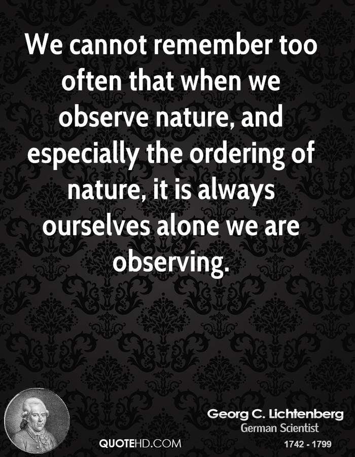 We cannot remember too often that when we observe nature, and especially the ordering of nature, it is always ourselves alone we are observing.