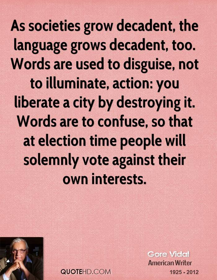 As societies grow decadent, the language grows decadent, too. Words are used to disguise, not to illuminate, action: you liberate a city by destroying it. Words are to confuse, so that at election time people will solemnly vote against their own interests.