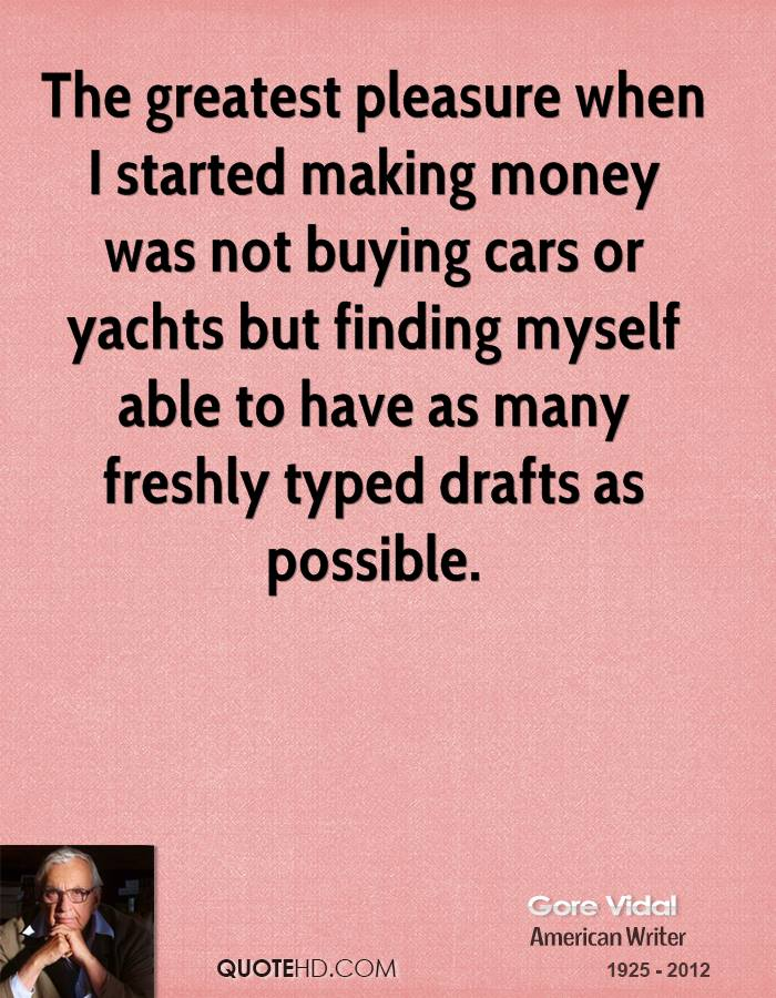 The greatest pleasure when I started making money was not buying cars or yachts but finding myself able to have as many freshly typed drafts as possible.
