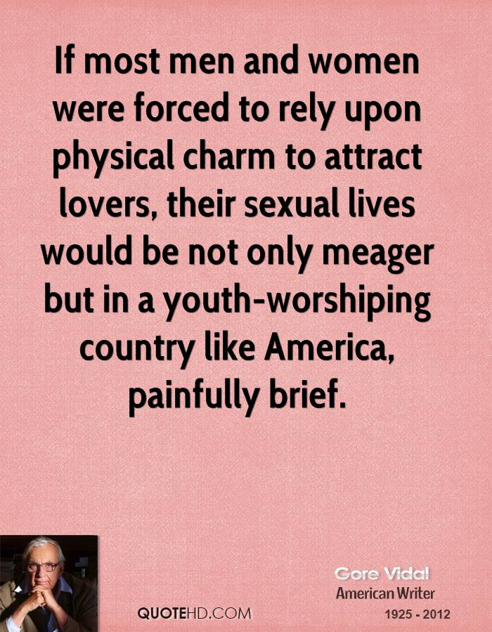 If most men and women were forced to rely upon physical charm to attract lovers, their sexual lives would be not only meager but in a youth-worshiping country like America, painfully brief.