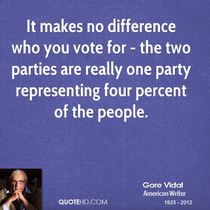 It makes no difference who you vote for - the two parties are really one party representing four percent of the people.