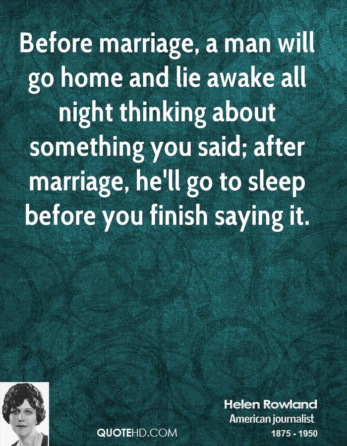 Before marriage, a man will go home and lie awake all night thinking about something you said; after marriage, he'll go to sleep before you finish saying it.