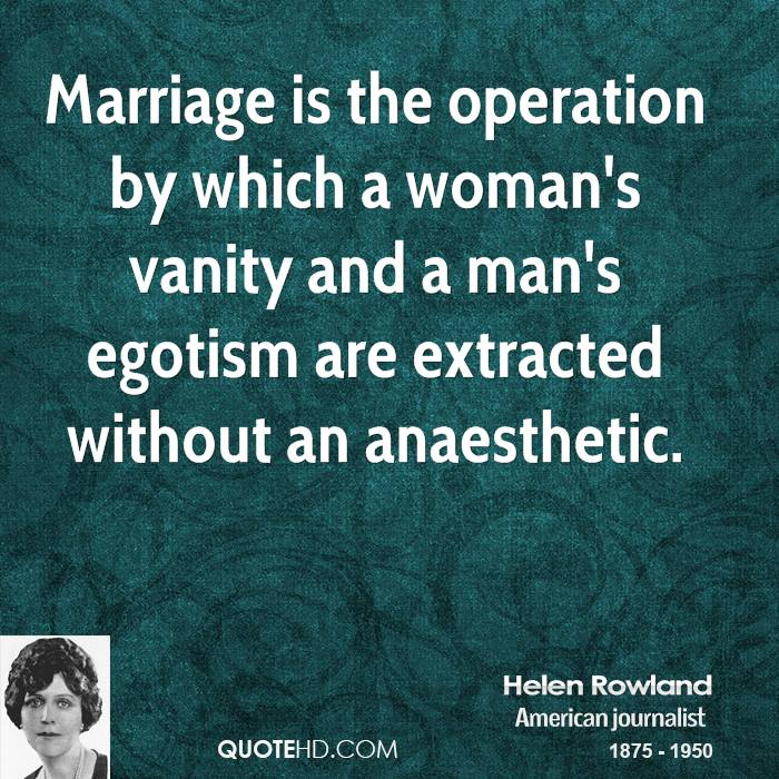 Marriage is the operation by which a woman's vanity and a man's egotism are extracted without an anaesthetic.