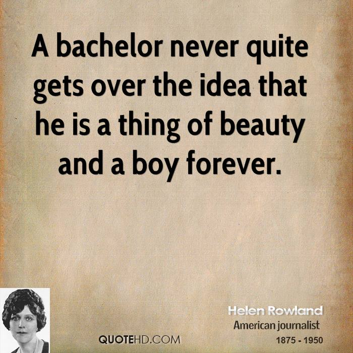 A bachelor never quite gets over the idea that he is a thing of beauty and a boy forever.