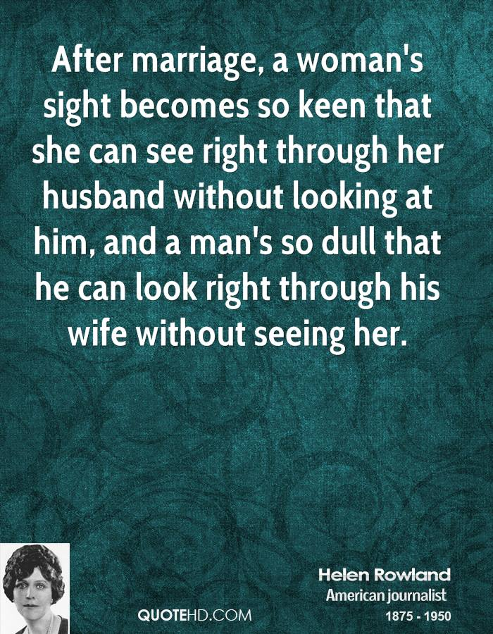 After marriage, a woman's sight becomes so keen that she can see right through her husband without looking at him, and a man's so dull that he can look right through his wife without seeing her.
