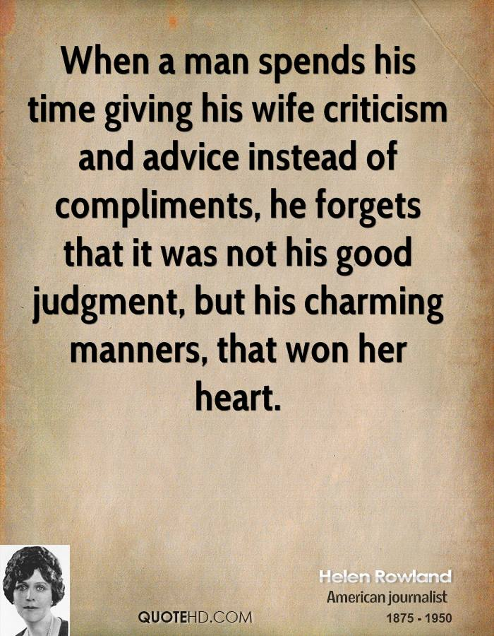 When a man spends his time giving his wife criticism and advice instead of compliments, he forgets that it was not his good judgment, but his charming manners, that won her heart.