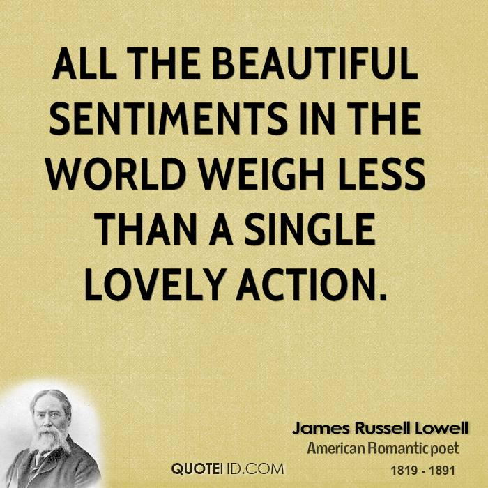 All the beautiful sentiments in the world weigh less than a single lovely action.