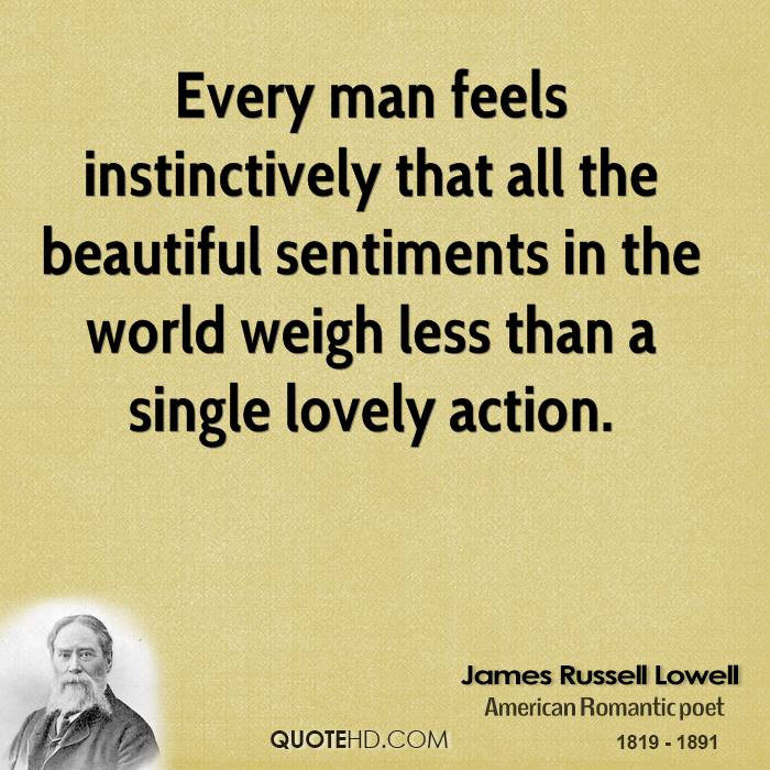 Every man feels instinctively that all the beautiful sentiments in the world weigh less than a single lovely action.